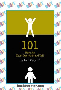 101 Ways For Short Guys To Stand Tall by Louis Riggs, J.D.