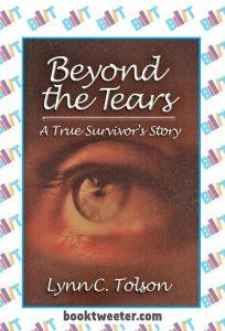 Beyond the Tears: A True Survivor's Story by Lynn C. Tolson