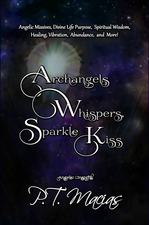 Archangels Whispers, Sparkle Kiss: Angelic Missives, Divine Life Purpose, Spiritual Wisdom, Healing, Vibration, Abundance, and More! by P.T. Macias