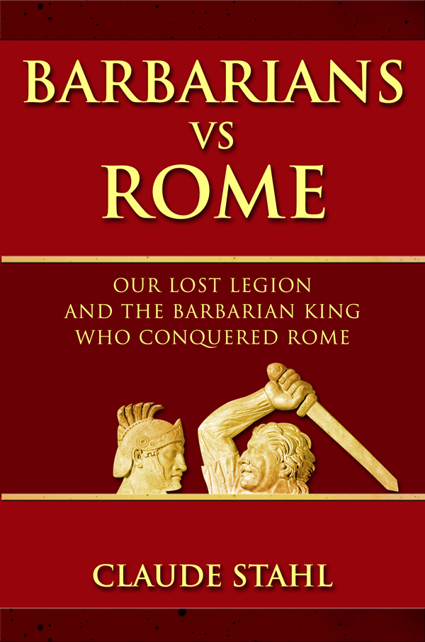 Barbarians Vs Rome: Our Lost Legion And The Barbarian King Who Conquered Rome by Claude Stahl